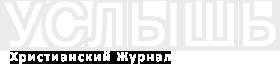 УСЛЫШЬ - Христианский Журнал
